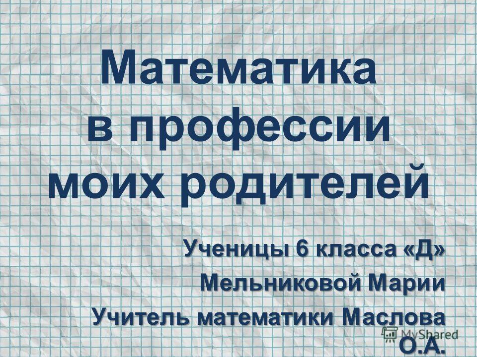 Математика в профессии моих родителей Ученицы 6 класса «Д» Мельниковой Марии Учитель математики Маслова О.А.