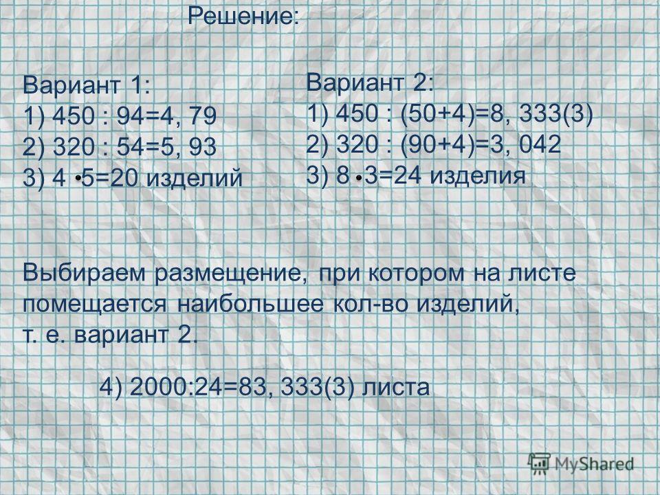 Решение: Вариант 2: 1) 450 : (50+4)=8, 333(3) 2) 320 : (90+4)=3, 042 3) 8 3=24 изделия Вариант 1: 1) 450 : 94=4, 79 2) 320 : 54=5, 93 3) 4 5=20 изделий 4) 2000:24=83, 333(3) листа Выбираем размещение, при котором на листе помещается наибольшее кол-во