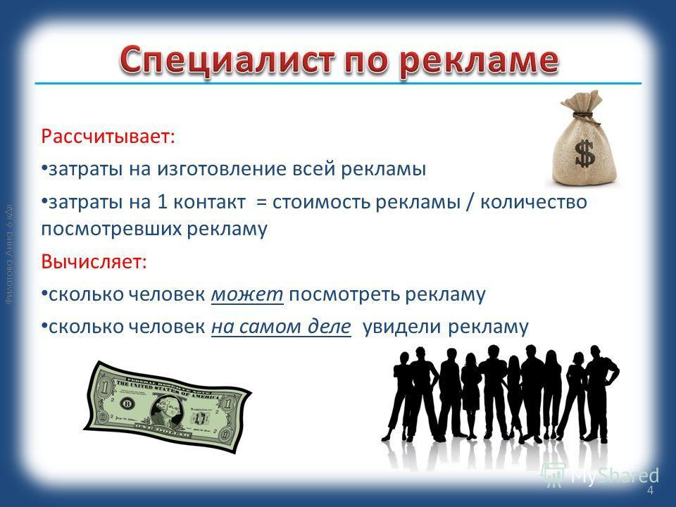 Филатова Анна 6 «Д» Рассчитывает: затраты на изготовление всей рекламы затраты на 1 контакт = стоимость рекламы / количество посмотревших рекламу Вычисляет: сколько человек может посмотреть рекламу сколько человек на самом деле увидели рекламу 4