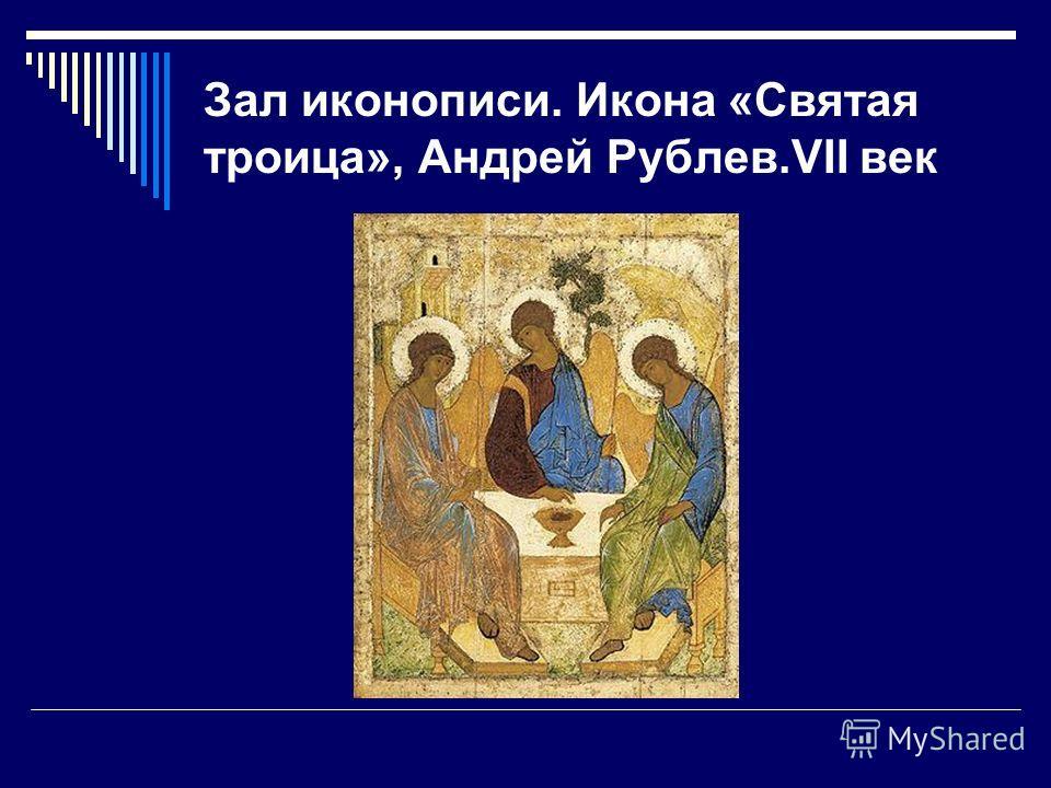 Зал иконописи. Икона «Святая троица», Андрей Рублев.VII век