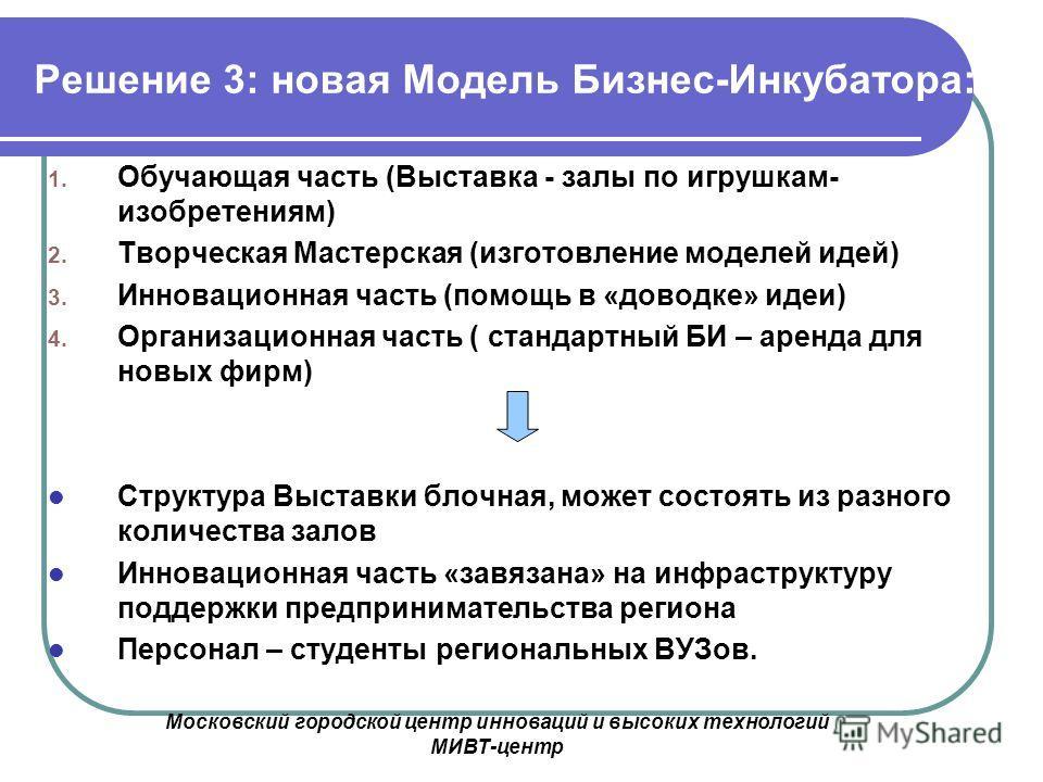 Московский городской центр инноваций и высоких технологий МИВТ-центр Решение 3: новая Модель Бизнес-Инкубатора: 1. Обучающая часть (Выставка - залы по игрушкам- изобретениям) 2. Творческая Мастерская (изготовление моделей идей) 3. Инновационная часть