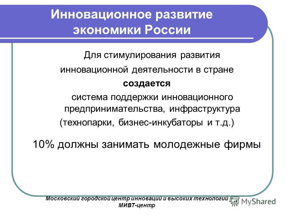 Московский городской центр инноваций и высоких технологий МИВТ-центр Инновационное развитие экономики России Для стимулирования развития инновационной деятельности в стране создается система поддержки инновационного предпринимательства, инфраструктур