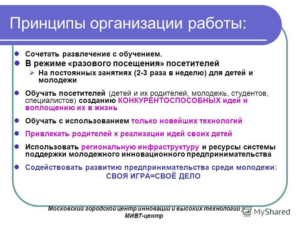Московский городской центр инноваций и высоких технологий МИВТ-центр Принципы организации работы: Сочетать развлечение с обучением. В режиме «разового посещения» посетителей На постоянных занятиях (2-3 раза в неделю) для детей и молодежи Обучать посе
