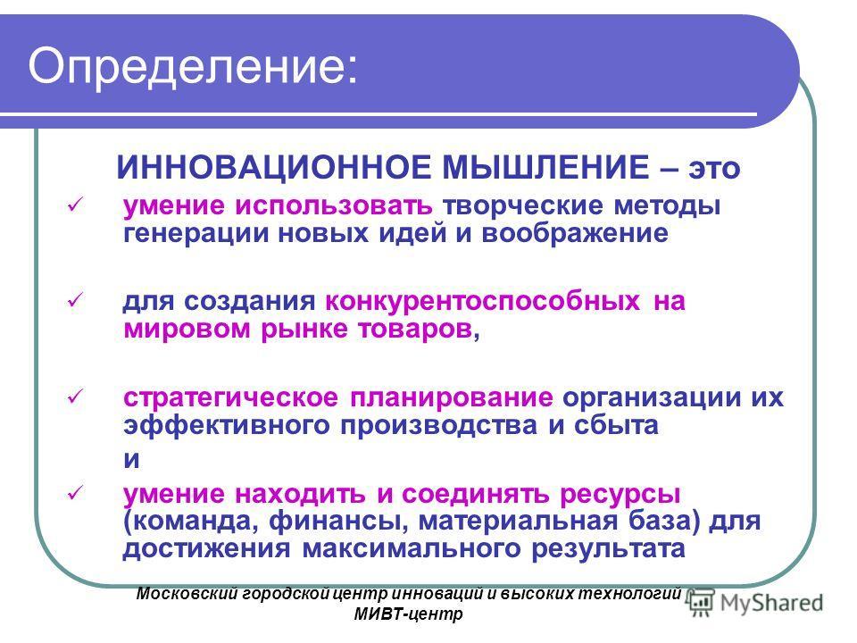 Московский городской центр инноваций и высоких технологий МИВТ-центр Определение: ИННОВАЦИОННОЕ МЫШЛЕНИЕ – это умение использовать творческие методы генерации новых идей и воображение для создания конкурентоспособных на мировом рынке товаров, стратег