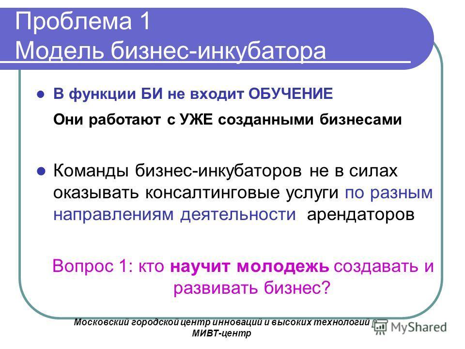 Московский городской центр инноваций и высоких технологий МИВТ-центр Проблема 1 Модель бизнес-инкубатора В функции БИ не входит ОБУЧЕНИЕ Они работают с УЖЕ созданными бизнесами Команды бизнес-инкубаторов не в силах оказывать консалтинговые услуги по