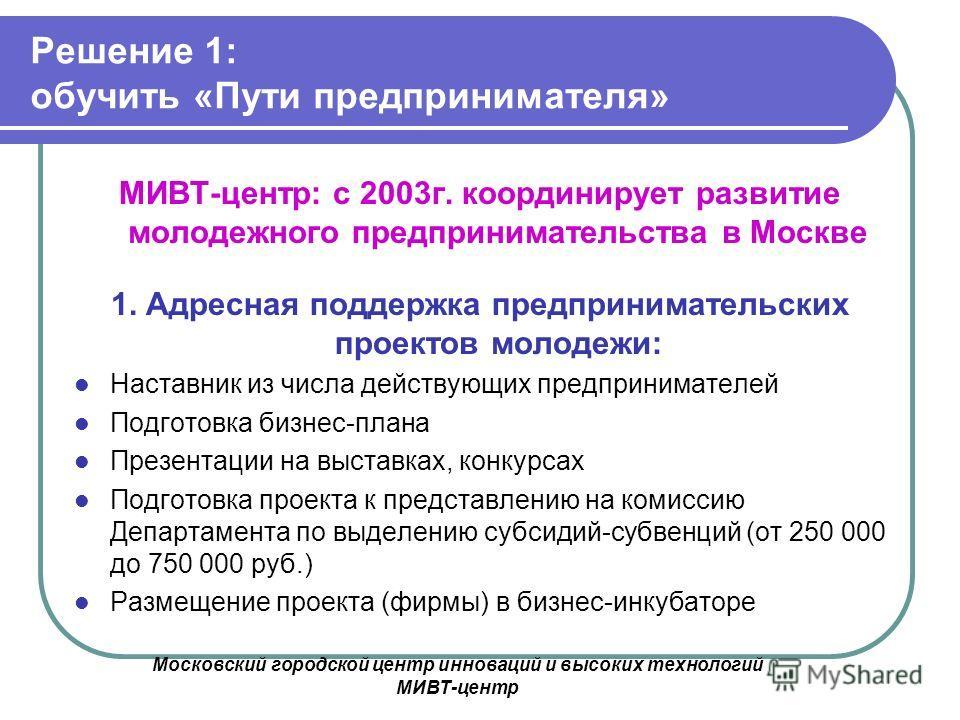 Московский городской центр инноваций и высоких технологий МИВТ-центр Решение 1: обучить «Пути предпринимателя» МИВТ-центр: с 2003г. координирует развитие молодежного предпринимательства в Москве 1. Адресная поддержка предпринимательских проектов моло