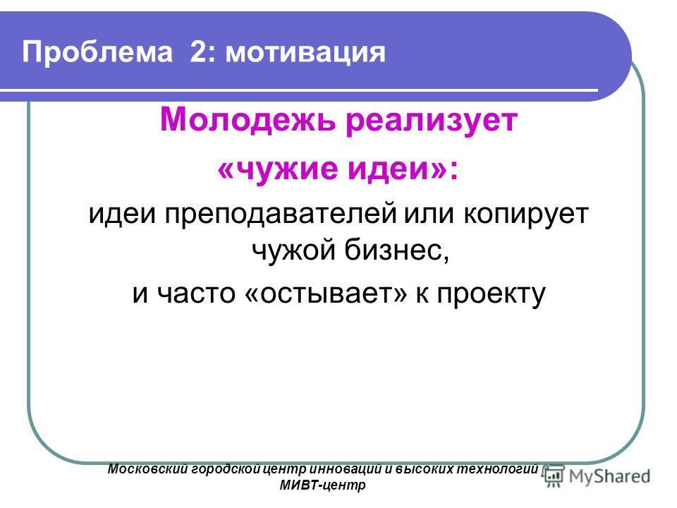 Московский городской центр инноваций и высоких технологий МИВТ-центр Проблема 2: мотивация Молодежь реализует «чужие идеи»: идеи преподавателей или копирует чужой бизнес, и часто «остывает» к проекту