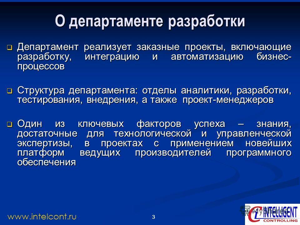 3 www.intelcont.ru 3 О департаменте разработки Департамент реализует заказные проекты, включающие разработку, интеграцию и автоматизацию бизнес- процессов Департамент реализует заказные проекты, включающие разработку, интеграцию и автоматизацию бизне