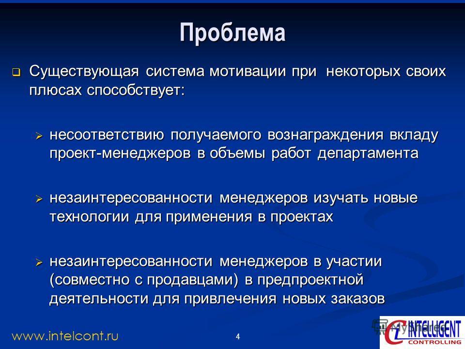 4 www.intelcont.ru Проблема Существующая система мотивации при некоторых своих плюсах способствует: Существующая система мотивации при некоторых своих плюсах способствует: несоответствию получаемого вознаграждения вкладу проект-менеджеров в объемы ра