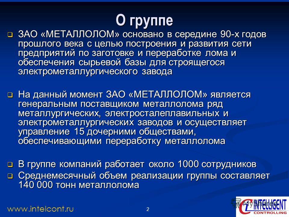 2 www.intelcont.ru О группе ЗАО «МЕТАЛЛОЛОМ» основано в середине 90-х годов прошлого века с целью построения и развития сети предприятий по заготовке и переработке лома и обеспечения сырьевой базы для строящегося электрометаллургического завода ЗАО «