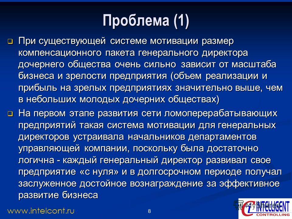 8 www.intelcont.ru Проблема (1) При существующей системе мотивации размер компенсационного пакета генерального директора дочернего общества очень сильно зависит от масштаба бизнеса и зрелости предприятия (объем реализации и прибыль на зрелых предприя