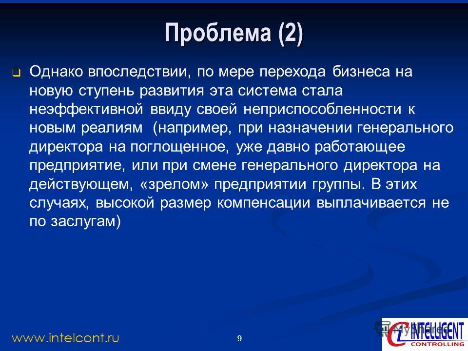 9 www.intelcont.ru Проблема (2) Однако впоследствии, по мере перехода бизнеса на новую ступень развития эта система стала неэффективной ввиду своей неприспособленности к новым реалиям (например, при назначении генерального директора на поглощенное, у