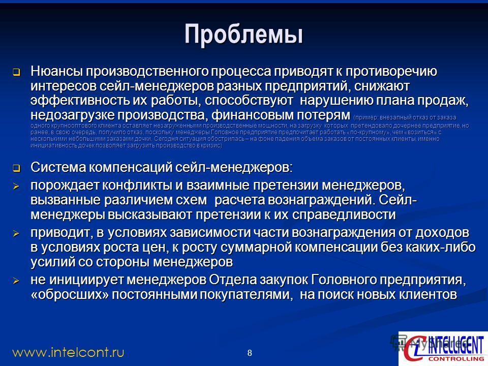 8 www.intelcont.ru Проблемы Нюансы производственного процесса приводят к противоречию интересов сейл-менеджеров разных предприятий, снижают эффективность их работы, способствуют нарушению плана продаж, недозагрузке производства, финансовым потерям (п