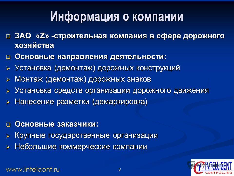 2 www.intelcont.ru Информация о компании ЗАО «Z» -строительная компания в сфере дорожного хозяйства ЗАО «Z» -строительная компания в сфере дорожного хозяйства Основные направления деятельности: Основные направления деятельности: Установка (демонтаж)
