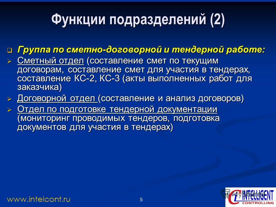 5 www.intelcont.ru Функции подразделений (2) Группа по сметно-договорной и тендерной работе: Группа по сметно-договорной и тендерной работе: Сметный отдел (составление смет по текущим договорам, составление смет для участия в тендерах, составление КС