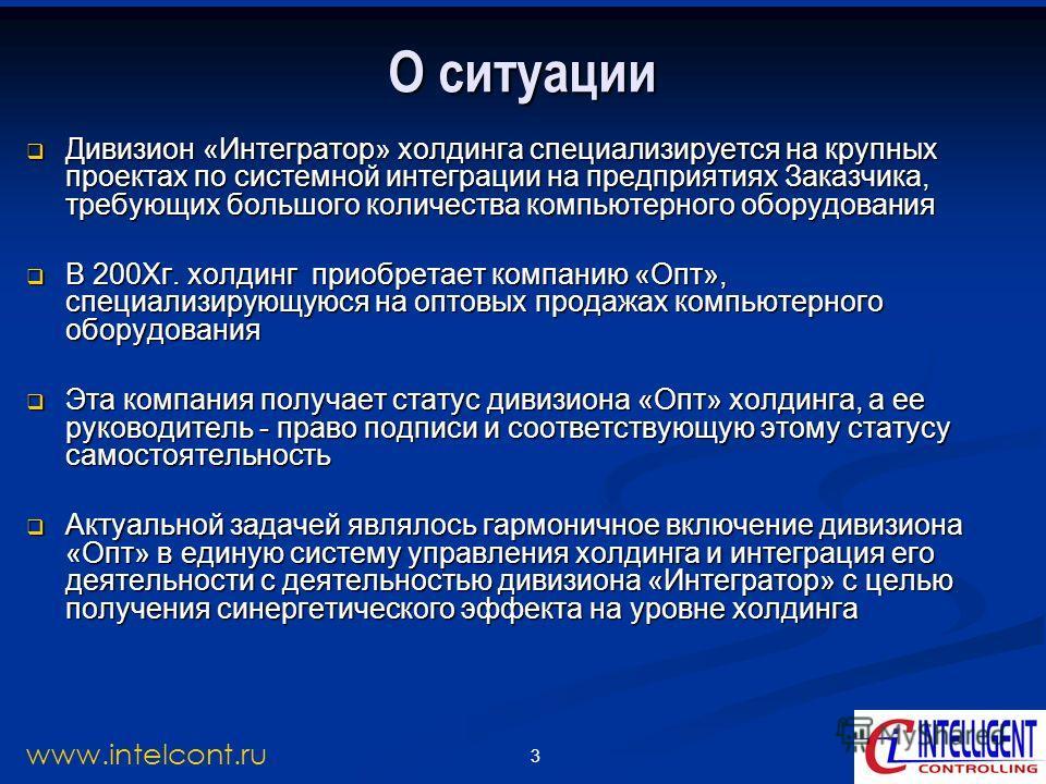 3 www.intelcont.ru О ситуации Дивизион «Интегратор» холдинга специализируется на крупных проектах по системной интеграции на предприятиях Заказчика, требующих большого количества компьютерного оборудования Дивизион «Интегратор» холдинга специализируе