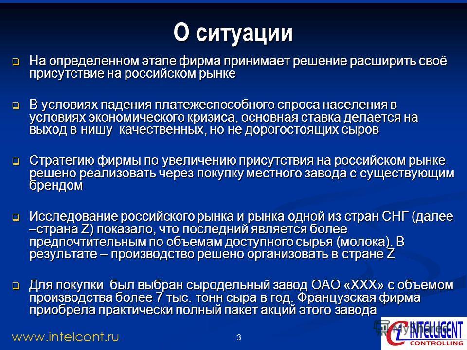 3 www.intelcont.ru О ситуации На определенном этапе фирма принимает решение расширить своё присутствие на российском рынке На определенном этапе фирма принимает решение расширить своё присутствие на российском рынке В условиях падения платежеспособно