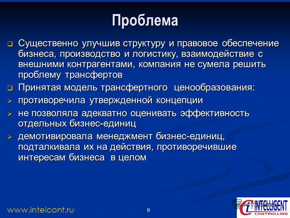 9 www.intelcont.ru Проблема Существенно улучшив структуру и правовое обеспечение бизнеса, производство и логистику, взаимодействие с внешними контрагентами, компания не сумела решить проблему трансфертов Существенно улучшив структуру и правовое обесп