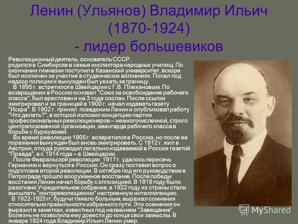 Ленин (Ульянов) Владимир Ильич (1870-1924) - лидер большевиков Революционный деятель, основатель СССР. родился в Симбирске в семье инспектора народных училищ. По окончании гимназии поступил в Казанский университет, вскоре был исключен за участие в ст