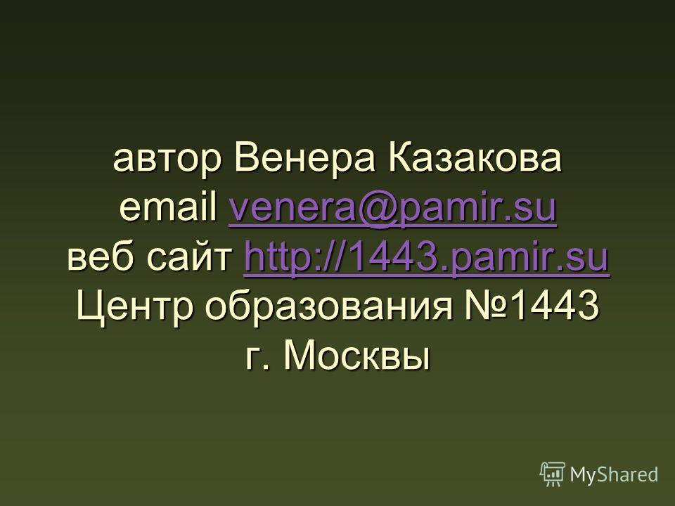 автор Венера Казакова email venera@pamir.su веб сайт http://1443.pamir.su Центр образования 1443 г. Москвы venera@pamir.suhttp://1443.pamir.suvenera@pamir.suhttp://1443.pamir.su