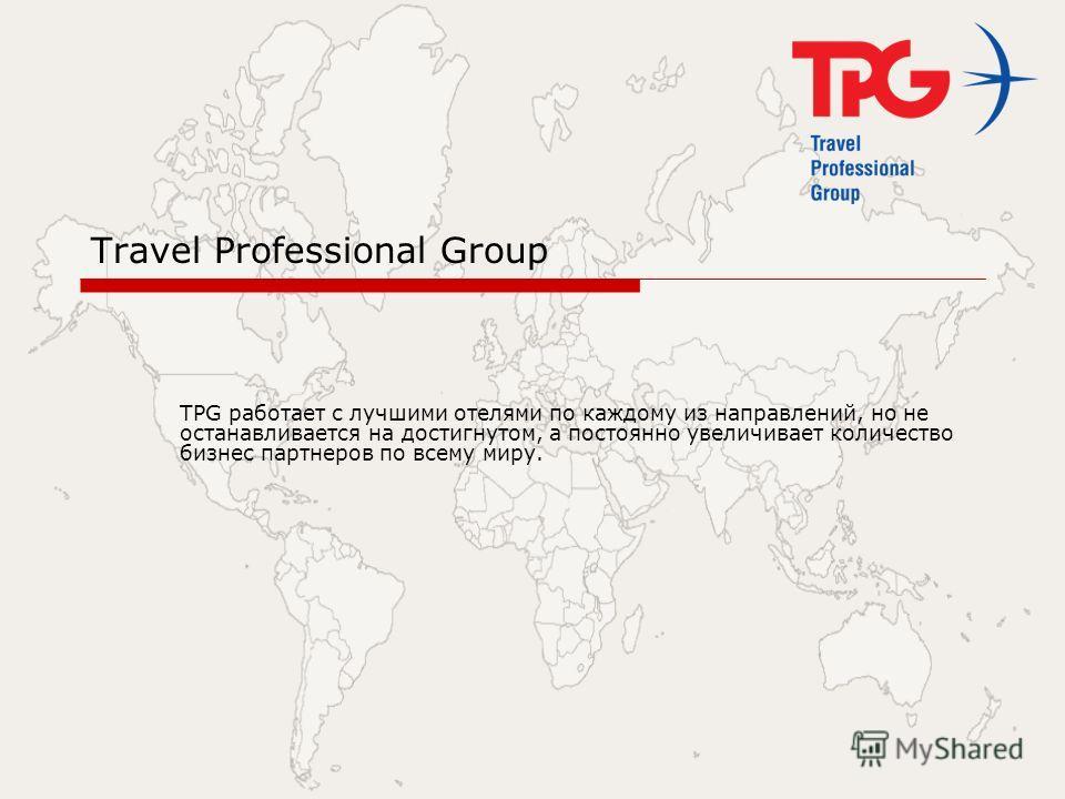 Travel Professional Group TPG работает с лучшими отелями по каждому из направлений, но не останавливается на достигнутом, а постоянно увеличивает количество бизнес партнеров по всему миру.