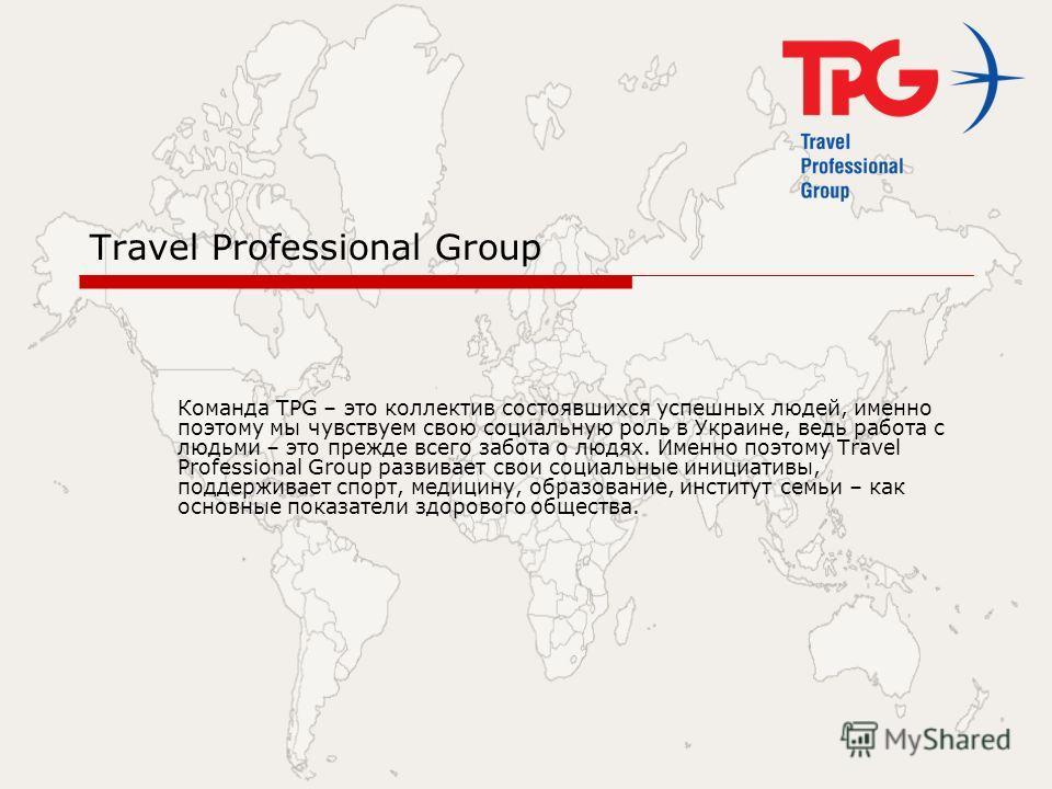 Travel Professional Group Команда TPG – это коллектив состоявшихся успешных людей, именно поэтому мы чувствуем свою социальную роль в Украине, ведь работа с людьми – это прежде всего забота о людях. Именно поэтому Travel Professional Group развивает