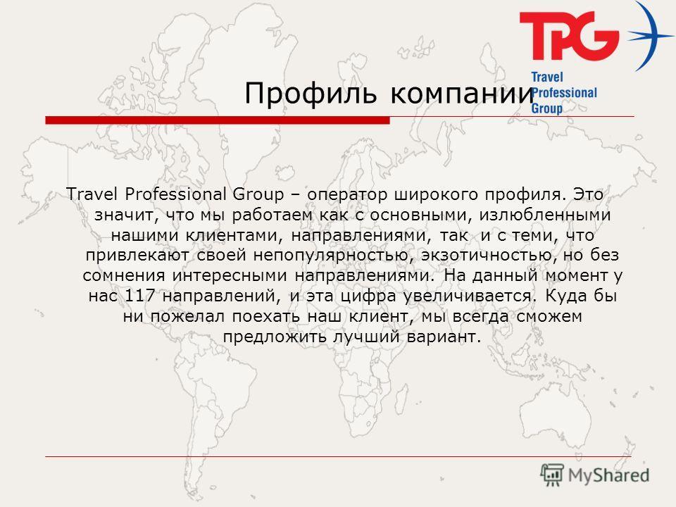 Профиль компании Travel Professional Group – оператор широкого профиля. Это значит, что мы работаем как с основными, излюбленными нашими клиентами, направлениями, так и с теми, что привлекают своей непопулярностью, экзотичностью, но без сомнения инте