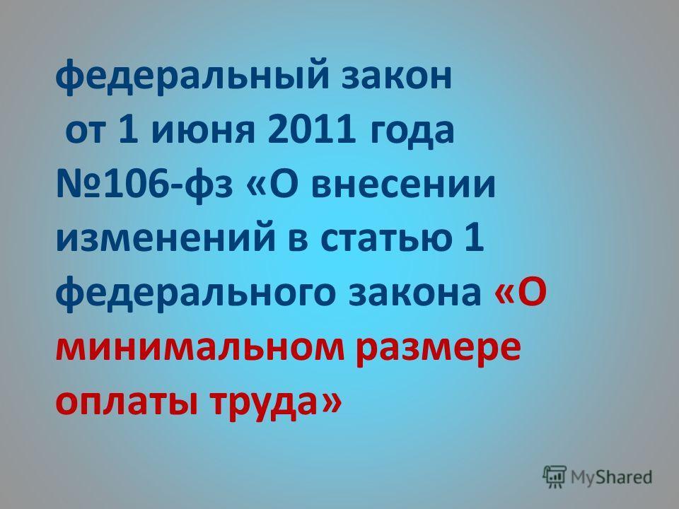 федеральный закон от 1 июня 2011 года 106-фз «О внесении изменений в статью 1 федерального закона «О минимальном размере оплаты труда»