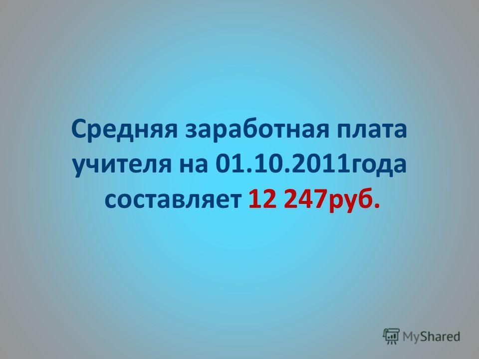 Средняя заработная плата учителя на 01.10.2011года составляет 12 247руб.