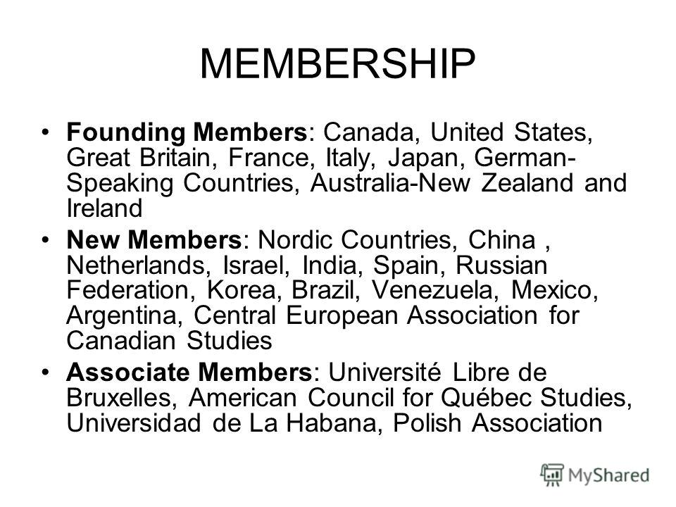 MEMBERSHIP Founding Members: Canada, United States, Great Britain, France, Italy, Japan, German- Speaking Countries, Australia-New Zealand and Ireland New Members: Nordic Countries, China, Netherlands, Israel, India, Spain, Russian Federation, Korea,