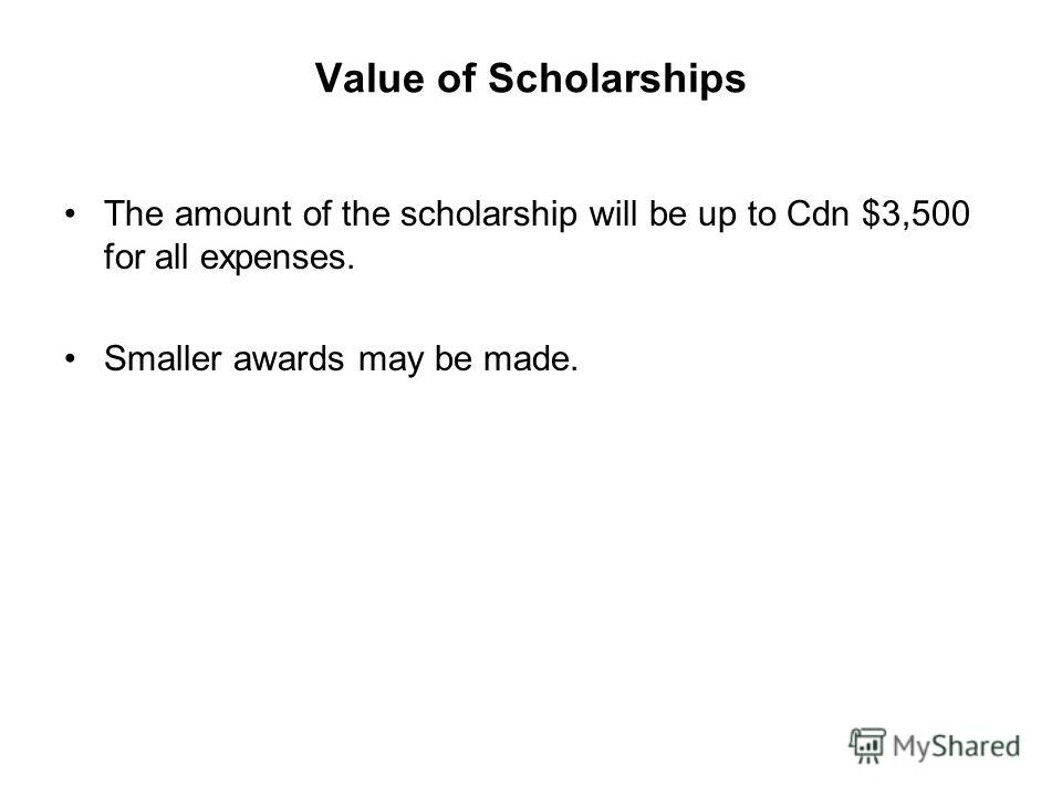 Value of Scholarships The amount of the scholarship will be up to Cdn $3,500 for all expenses. Smaller awards may be made.