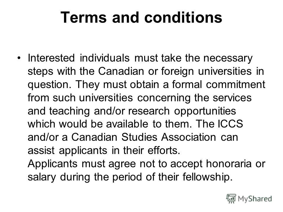 Terms and conditions Interested individuals must take the necessary steps with the Canadian or foreign universities in question. They must obtain a formal commitment from such universities concerning the services and teaching and/or research opportun