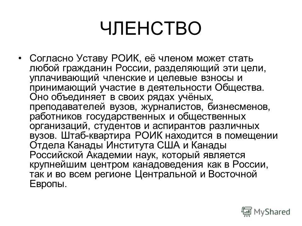 ЧЛЕНСТВО Согласно Уставу РОИК, её членом может стать любой гражданин России, разделяющий эти цели, уплачивающий членские и целевые взносы и принимающий участие в деятельности Общества. Оно объединяет в своих рядах учёных, преподавателей вузов, журнал