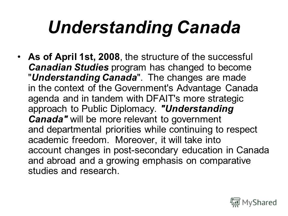 Understanding Canada As of April 1st, 2008, the structure of the successful Canadian Studies program has changed to become