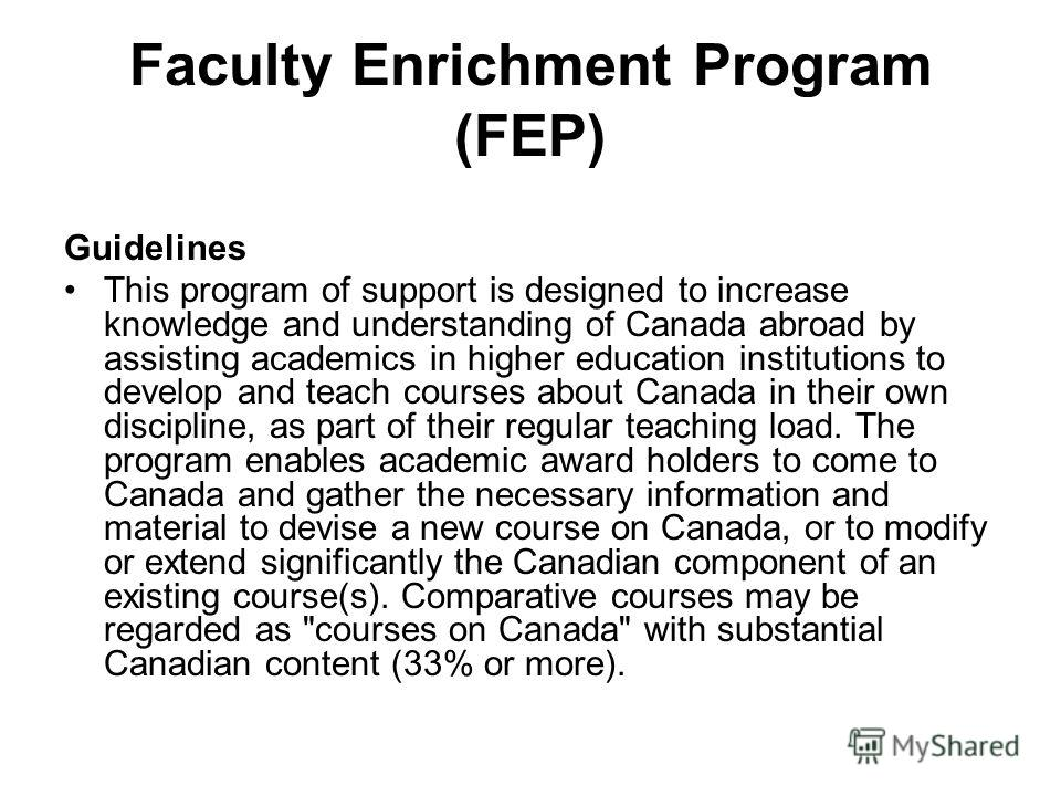 Faculty Enrichment Program (FEP) Guidelines This program of support is designed to increase knowledge and understanding of Canada abroad by assisting academics in higher education institutions to develop and teach courses about Canada in their own di