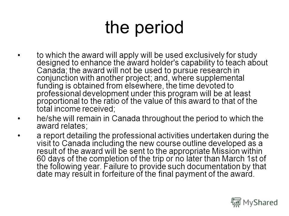 the period to which the award will apply will be used exclusively for study designed to enhance the award holder's capability to teach about Canada; the award will not be used to pursue research in conjunction with another project; and, where supplem