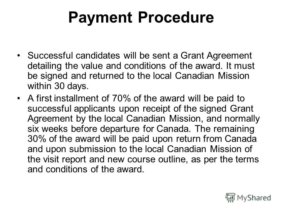 Payment Procedure Successful candidates will be sent a Grant Agreement detailing the value and conditions of the award. It must be signed and returned to the local Canadian Mission within 30 days. A first installment of 70% of the award will be paid