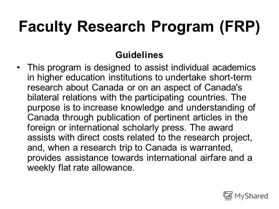 Faculty Research Program (FRP) Guidelines This program is designed to assist individual academics in higher education institutions to undertake short-term research about Canada or on an aspect of Canada's bilateral relations with the participating co
