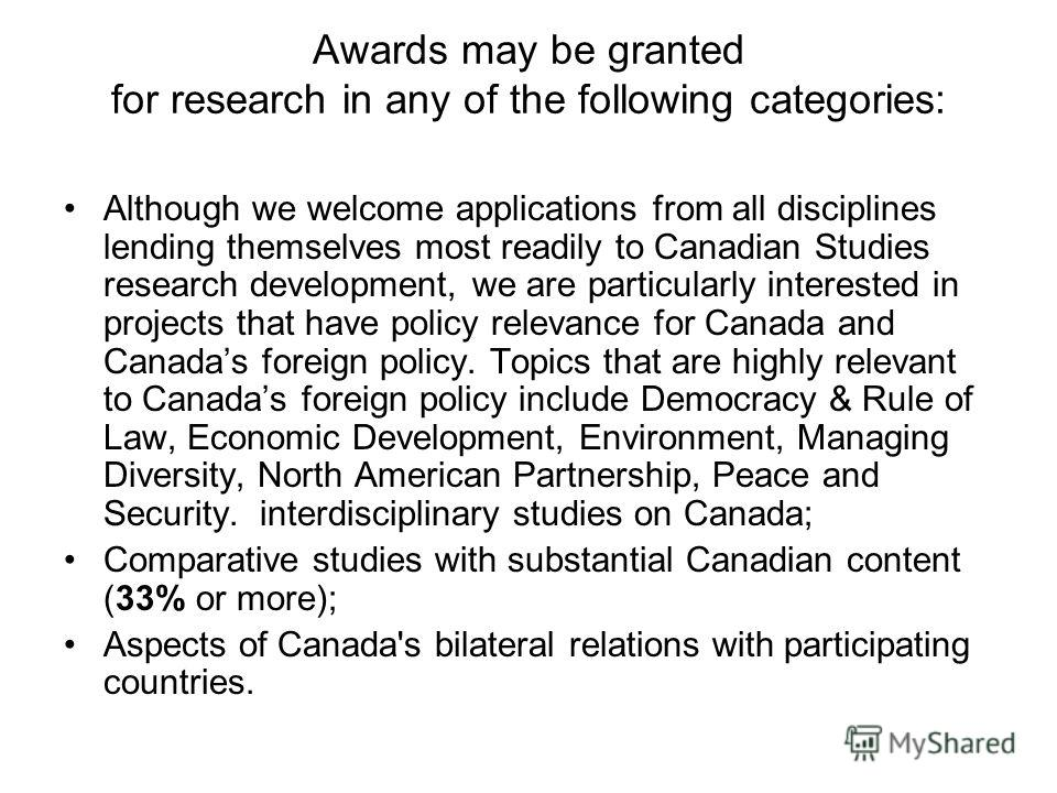 Awards may be granted for research in any of the following categories: Although we welcome applications from all disciplines lending themselves most readily to Canadian Studies research development, we are particularly interested in projects that hav