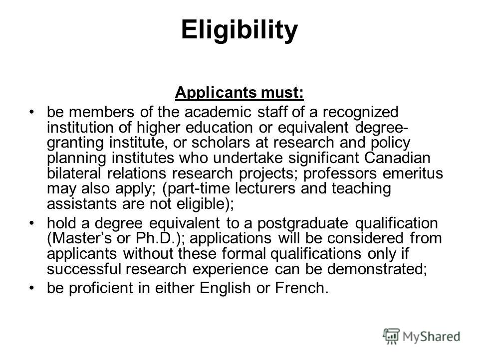 Eligibility Applicants must: be members of the academic staff of a recognized institution of higher education or equivalent degree- granting institute, or scholars at research and policy planning institutes who undertake significant Canadian bilatera