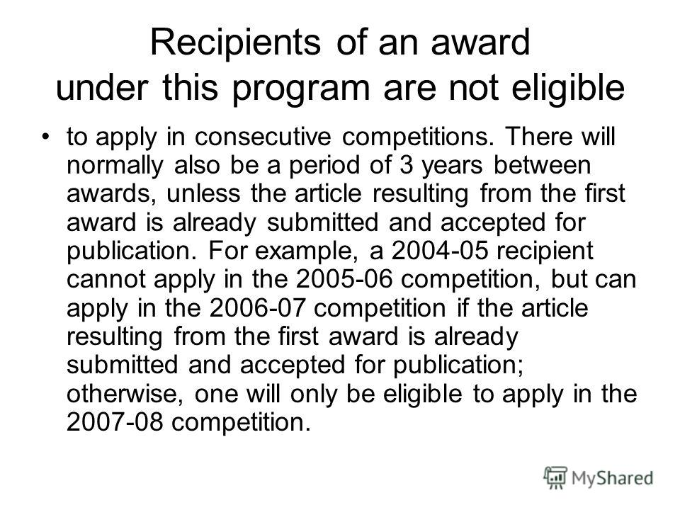 Recipients of an award under this program are not eligible to apply in consecutive competitions. There will normally also be a period of 3 years between awards, unless the article resulting from the first award is already submitted and accepted for p