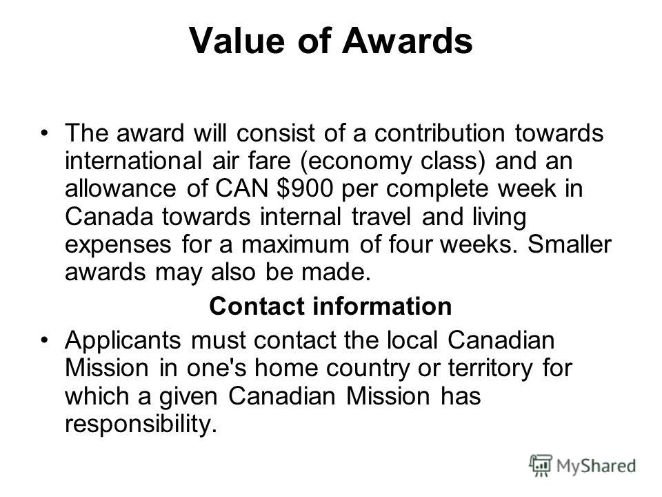 Value of Awards The award will consist of a contribution towards international air fare (economy class) and an allowance of CAN $900 per complete week in Canada towards internal travel and living expenses for a maximum of four weeks. Smaller awards m