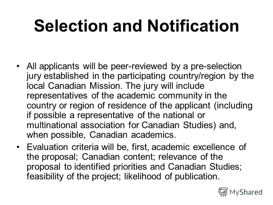 Selection and Notification All applicants will be peer-reviewed by a pre-selection jury established in the participating country/region by the local Canadian Mission. The jury will include representatives of the academic community in the country or r