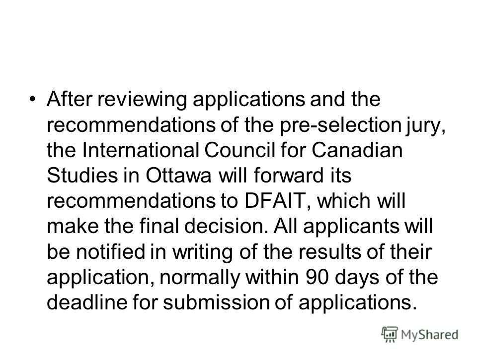 After reviewing applications and the recommendations of the pre-selection jury, the International Council for Canadian Studies in Ottawa will forward its recommendations to DFAIT, which will make the final decision. All applicants will be notified in