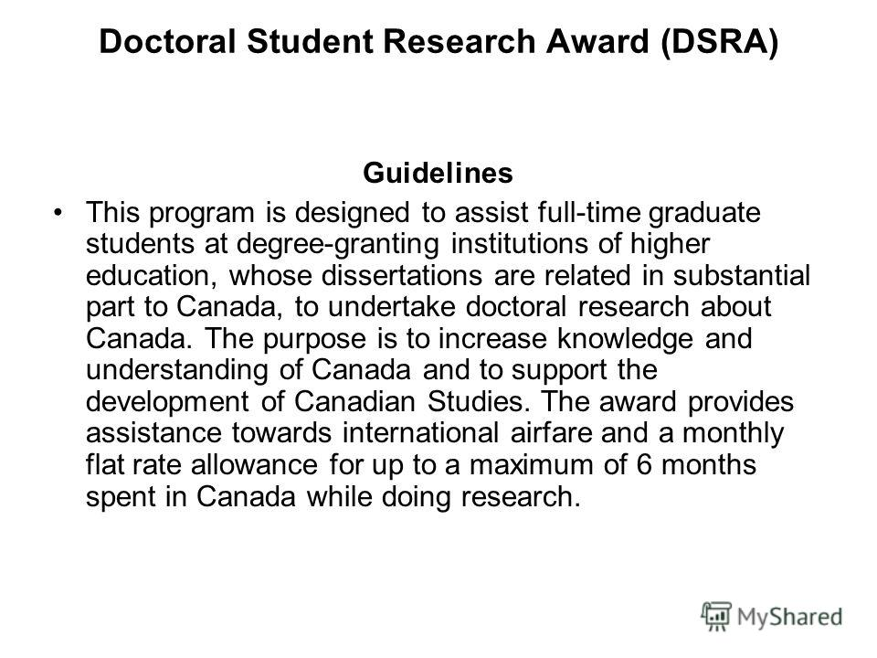 Doctoral Student Research Award (DSRA) Guidelines This program is designed to assist full-time graduate students at degree-granting institutions of higher education, whose dissertations are related in substantial part to Canada, to undertake doctoral