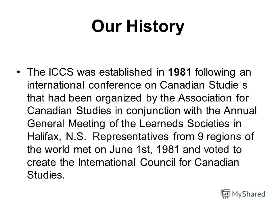 Our History The ICCS was established in 1981 following an international conference on Canadian Studie s that had been organized by the Association for Canadian Studies in conjunction with the Annual General Meeting of the Learneds Societies in Halifa
