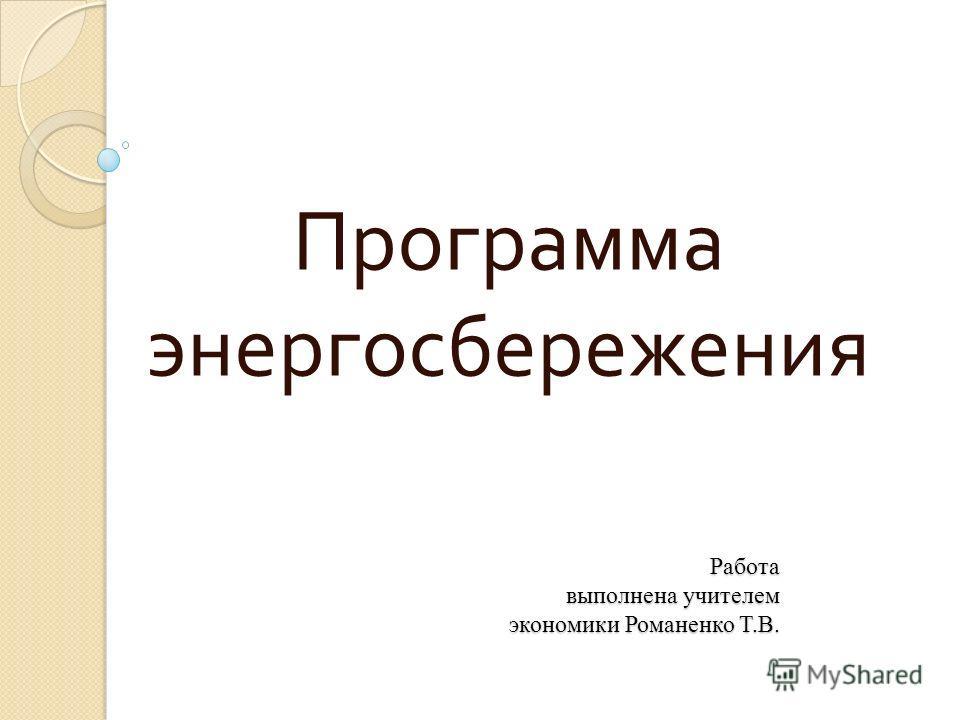 Работа выполнена учителем экономики Романенко Т.В. Программа энергосбережения