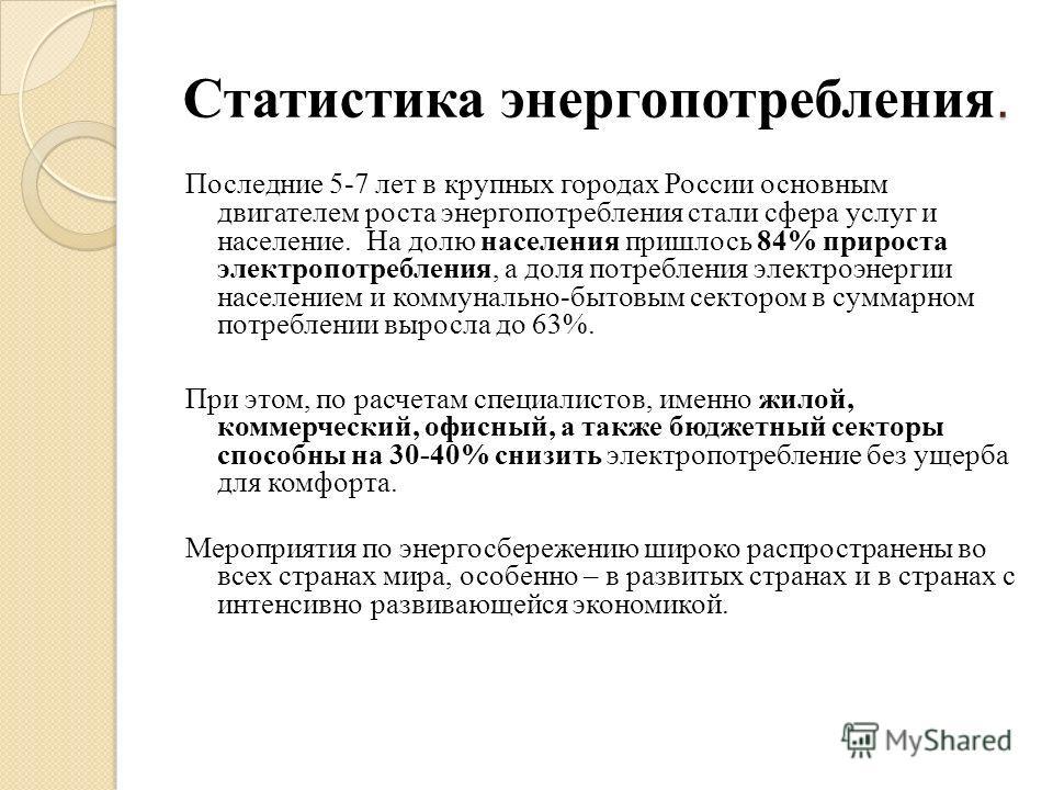 . Статистика энергопотребления. Последние 5-7 лет в крупных городах России основным двигателем роста энергопотребления стали сфера услуг и население. На долю населения пришлось 84% прироста электропотребления, а доля потребления электроэнергии населе