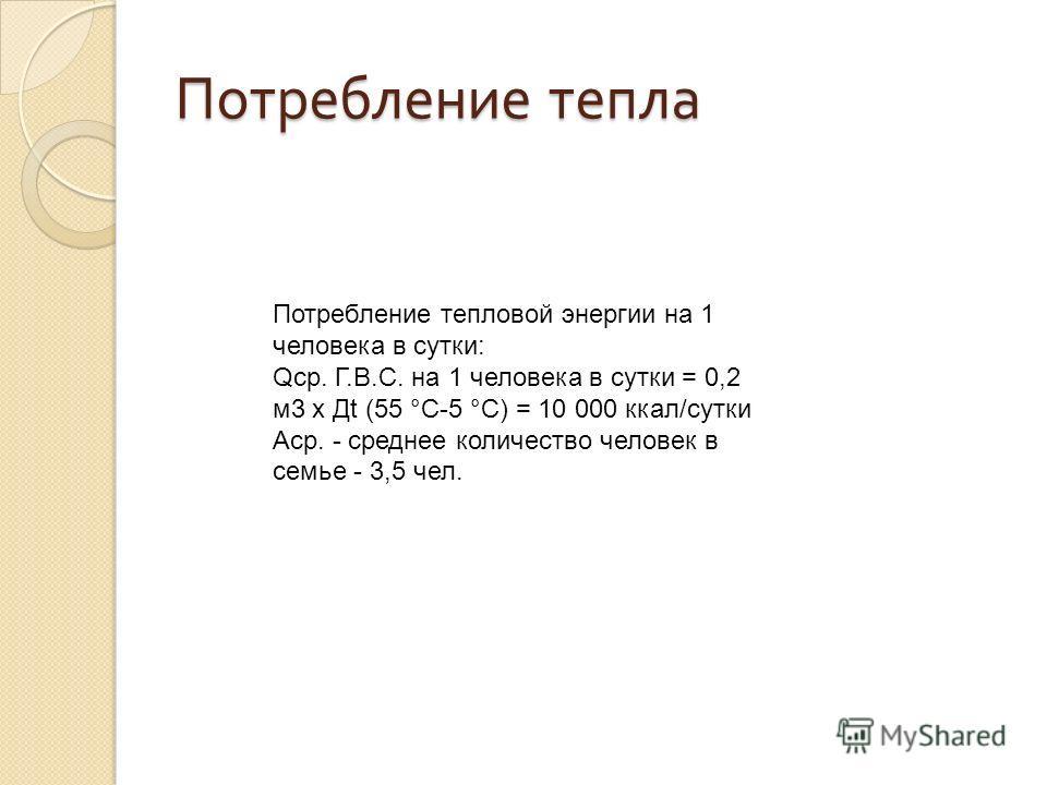 Потребление тепла Потребление тепловой энергии на 1 человека в сутки: Qср. Г.В.С. на 1 человека в сутки = 0,2 м3 х Дt (55 °C-5 °C) = 10 000 ккал/сутки Аср. - среднее количество человек в семье - 3,5 чел.