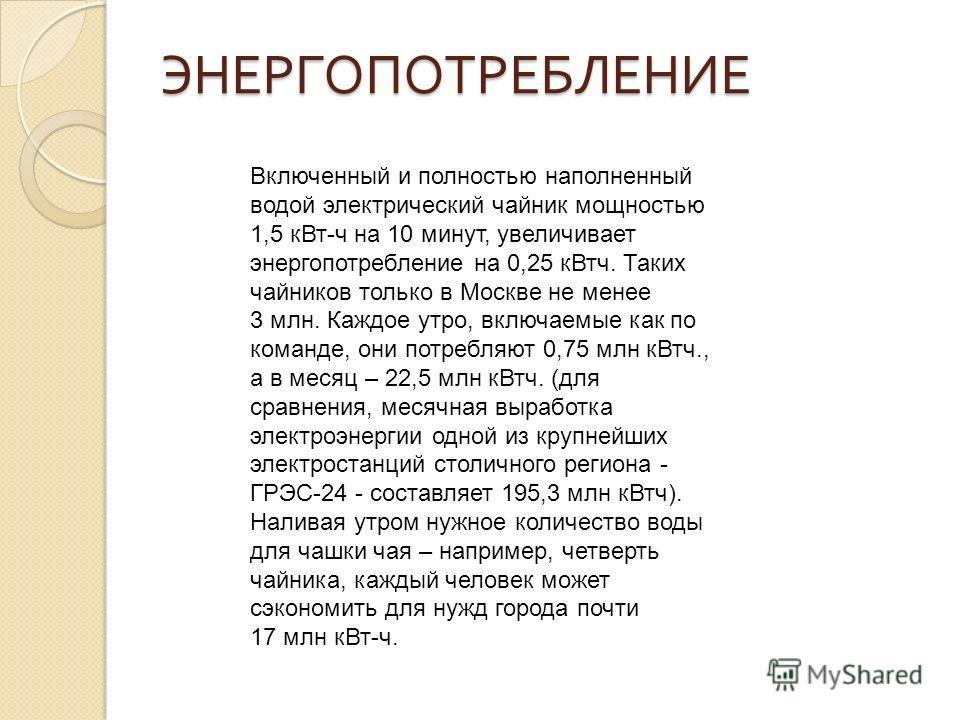ЭНЕРГОПОТРЕБЛЕНИЕ Включенный и полностью наполненный водой электрический чайник мощностью 1,5 кВт-ч на 10 минут, увеличивает энергопотребление на 0,25 кВтч. Таких чайников только в Москве не менее 3 млн. Каждое утро, включаемые как по команде, они по